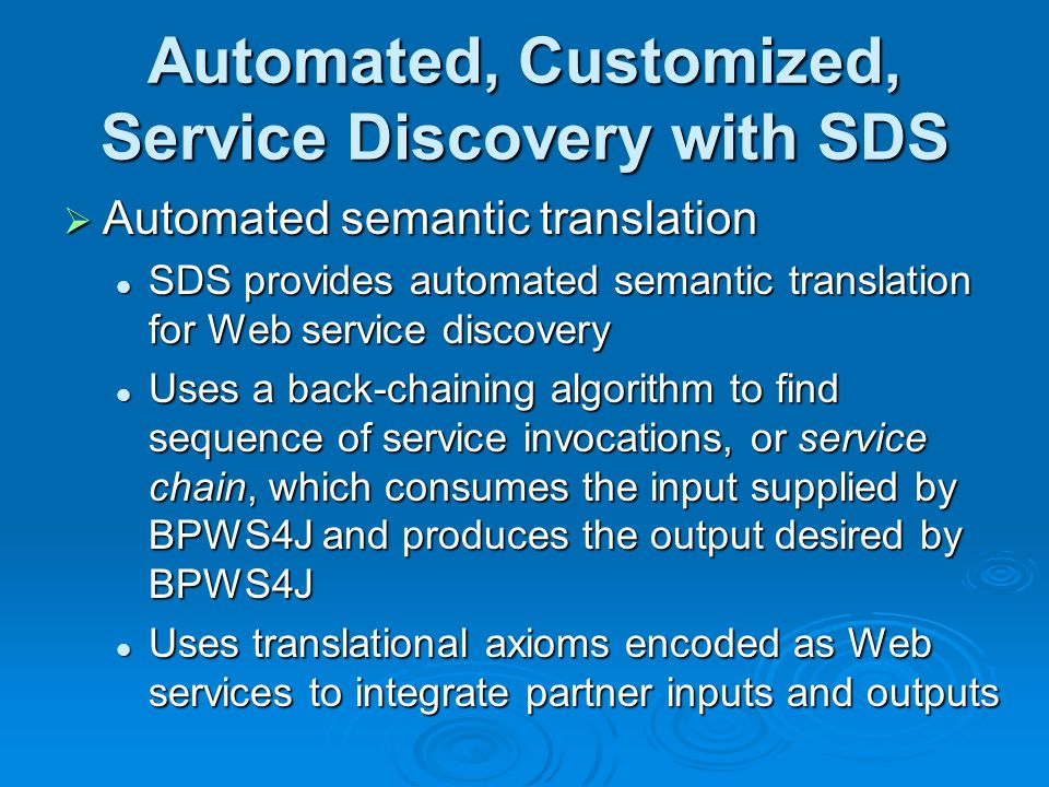 Automated, Customized, Service Discovery with SDS Automated semantic translation Automated semantic translation SDS provides automated semantic translation for Web service discovery SDS provides automated semantic translation for Web service discovery Uses a back-chaining algorithm to find sequence of service invocations, or service chain, which consumes the input supplied by BPWS4J and produces the output desired by BPWS4J Uses a back-chaining algorithm to find sequence of service invocations, or service chain, which consumes the input supplied by BPWS4J and produces the output desired by BPWS4J Uses translational axioms encoded as Web services to integrate partner inputs and outputs Uses translational axioms encoded as Web services to integrate partner inputs and outputs