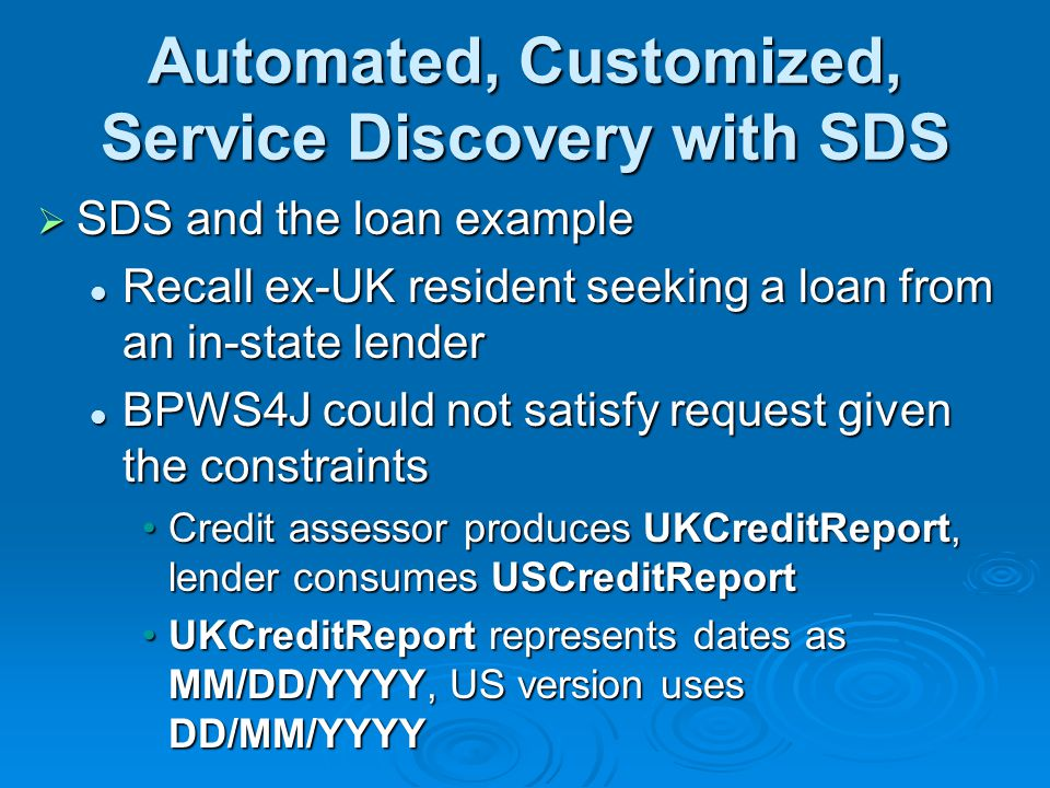 Automated, Customized, Service Discovery with SDS SDS and the loan example SDS and the loan example Recall ex-UK resident seeking a loan from an in-state lender Recall ex-UK resident seeking a loan from an in-state lender BPWS4J could not satisfy request given the constraints BPWS4J could not satisfy request given the constraints Credit assessor produces UKCreditReport, lender consumes USCreditReportCredit assessor produces UKCreditReport, lender consumes USCreditReport UKCreditReport represents dates as MM/DD/YYYY, US version uses DD/MM/YYYYUKCreditReport represents dates as MM/DD/YYYY, US version uses DD/MM/YYYY