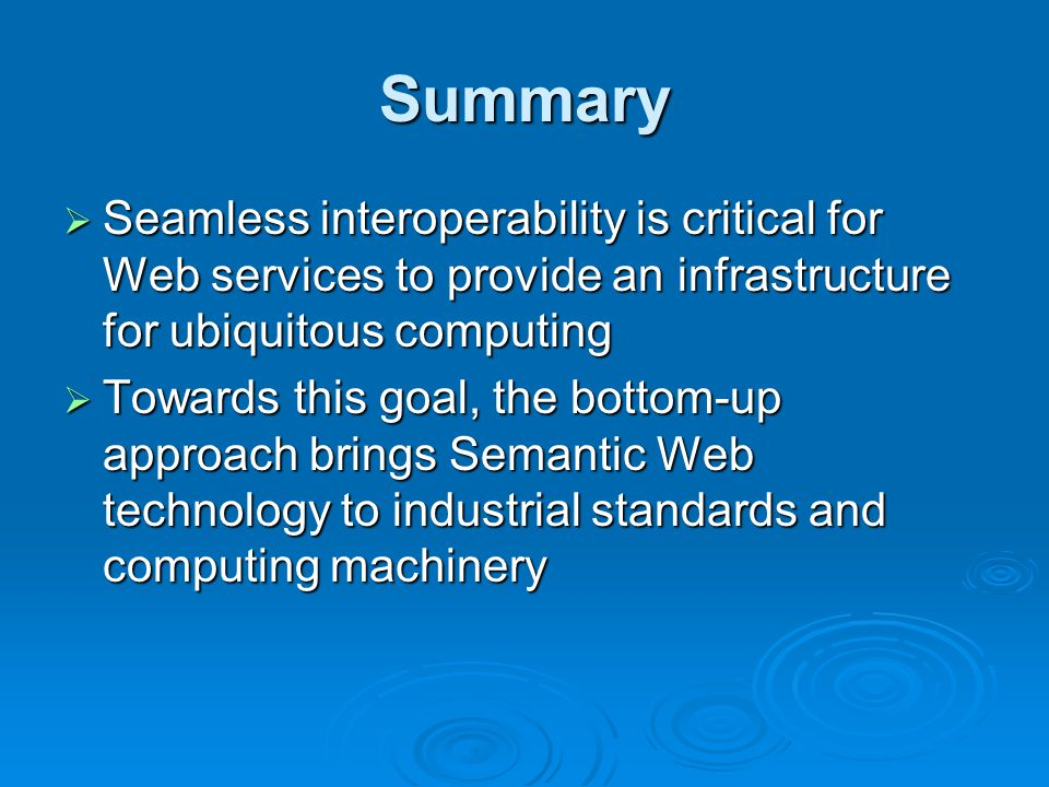 Summary Seamless interoperability is critical for Web services to provide an infrastructure for ubiquitous computing Seamless interoperability is critical for Web services to provide an infrastructure for ubiquitous computing Towards this goal, the bottom-up approach brings Semantic Web technology to industrial standards and computing machinery Towards this goal, the bottom-up approach brings Semantic Web technology to industrial standards and computing machinery