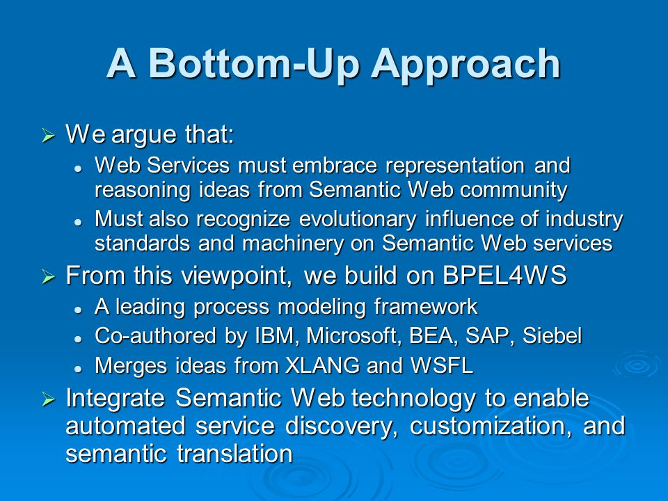 A Bottom-Up Approach We argue that: We argue that: Web Services must embrace representation and reasoning ideas from Semantic Web community Web Services must embrace representation and reasoning ideas from Semantic Web community Must also recognize evolutionary influence of industry standards and machinery on Semantic Web services Must also recognize evolutionary influence of industry standards and machinery on Semantic Web services From this viewpoint, we build on BPEL4WS From this viewpoint, we build on BPEL4WS A leading process modeling framework A leading process modeling framework Co-authored by IBM, Microsoft, BEA, SAP, Siebel Co-authored by IBM, Microsoft, BEA, SAP, Siebel Merges ideas from XLANG and WSFL Merges ideas from XLANG and WSFL Integrate Semantic Web technology to enable automated service discovery, customization, and semantic translation Integrate Semantic Web technology to enable automated service discovery, customization, and semantic translation