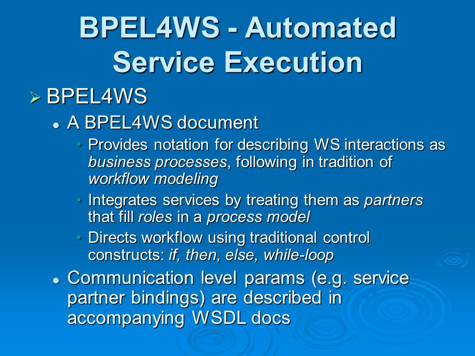 BPEL4WS - Automated Service Execution BPEL4WS BPEL4WS A BPEL4WS document A BPEL4WS document Provides notation for describing WS interactions as business processes, following in tradition of workflow modelingProvides notation for describing WS interactions as business processes, following in tradition of workflow modeling Integrates services by treating them as partners that fill roles in a process modelIntegrates services by treating them as partners that fill roles in a process model Directs workflow using traditional control constructs: if, then, else, while-loopDirects workflow using traditional control constructs: if, then, else, while-loop Communication level params (e.g.