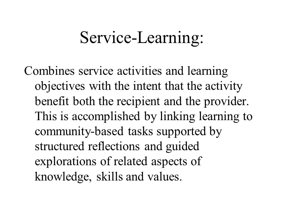 Service-Learning: Combines service activities and learning objectives with the intent that the activity benefit both the recipient and the provider.