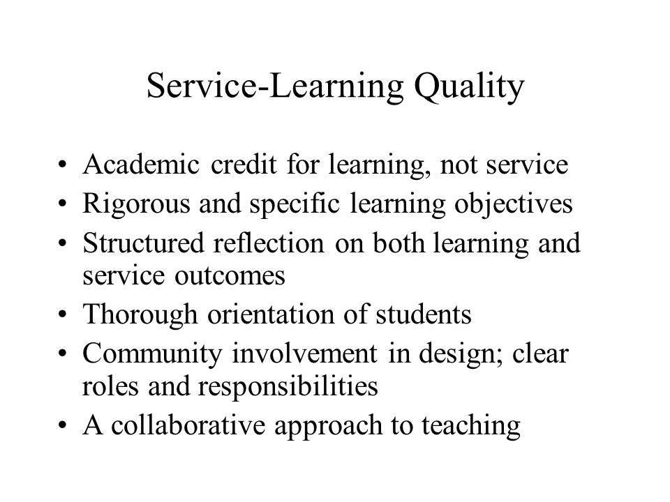 Service-Learning Quality Academic credit for learning, not service Rigorous and specific learning objectives Structured reflection on both learning and service outcomes Thorough orientation of students Community involvement in design; clear roles and responsibilities A collaborative approach to teaching