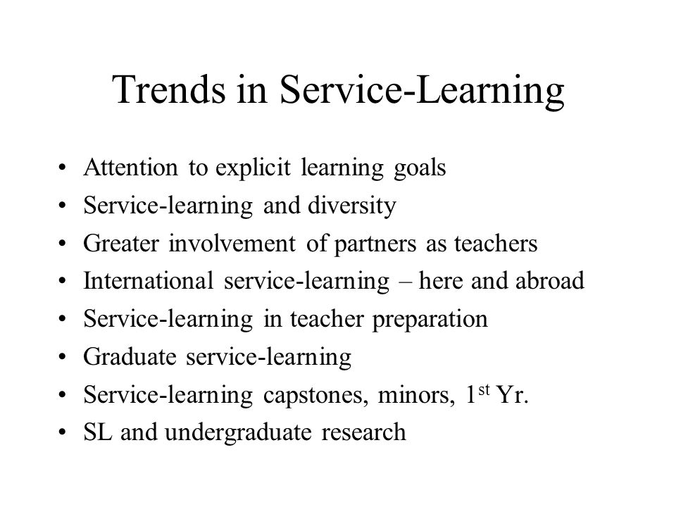 Trends in Service-Learning Attention to explicit learning goals Service-learning and diversity Greater involvement of partners as teachers International service-learning – here and abroad Service-learning in teacher preparation Graduate service-learning Service-learning capstones, minors, 1 st Yr.