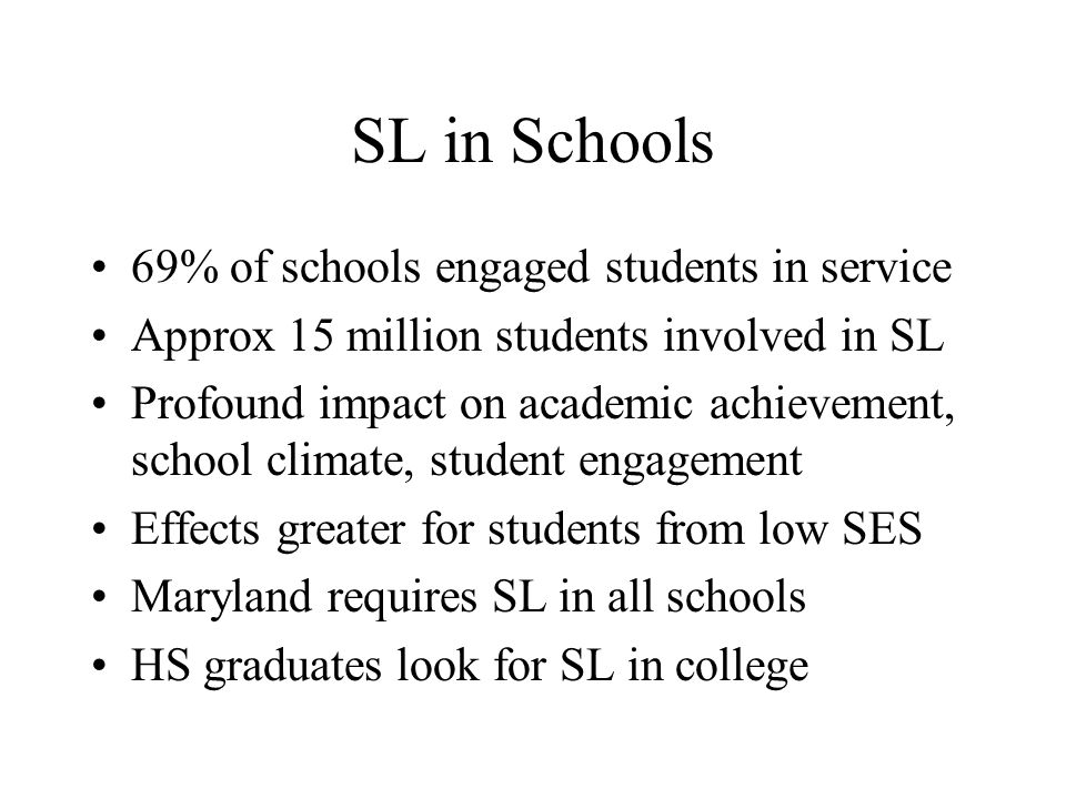 SL in Schools 69% of schools engaged students in service Approx 15 million students involved in SL Profound impact on academic achievement, school climate, student engagement Effects greater for students from low SES Maryland requires SL in all schools HS graduates look for SL in college