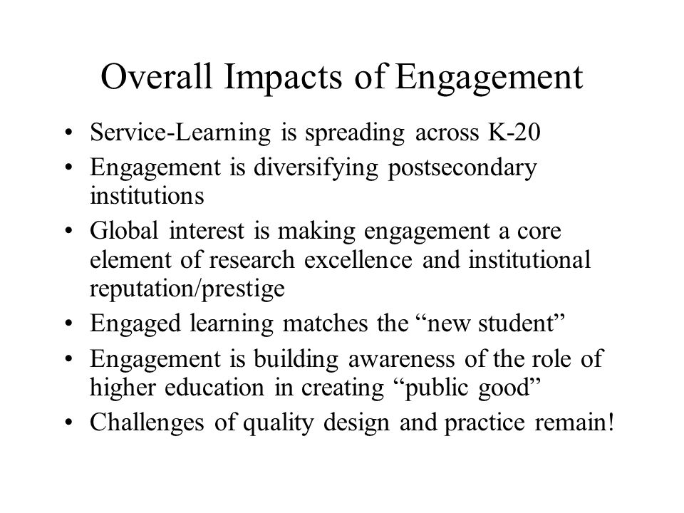 Overall Impacts of Engagement Service-Learning is spreading across K-20 Engagement is diversifying postsecondary institutions Global interest is making engagement a core element of research excellence and institutional reputation/prestige Engaged learning matches the new student Engagement is building awareness of the role of higher education in creating public good Challenges of quality design and practice remain!