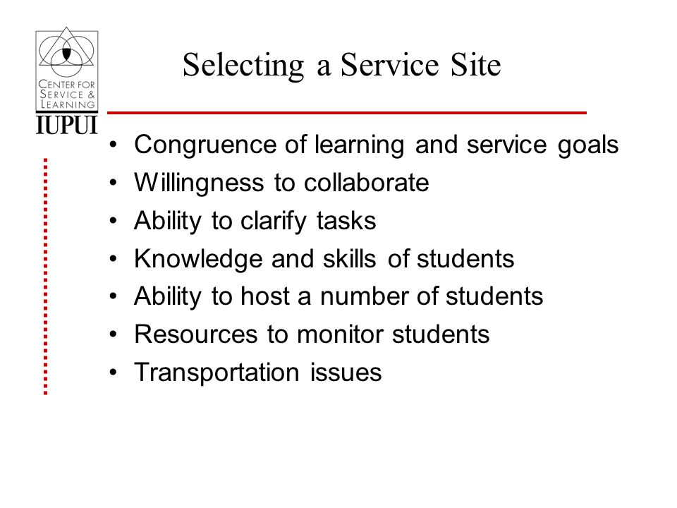 Selecting a Service Site Congruence of learning and service goals Willingness to collaborate Ability to clarify tasks Knowledge and skills of students Ability to host a number of students Resources to monitor students Transportation issues