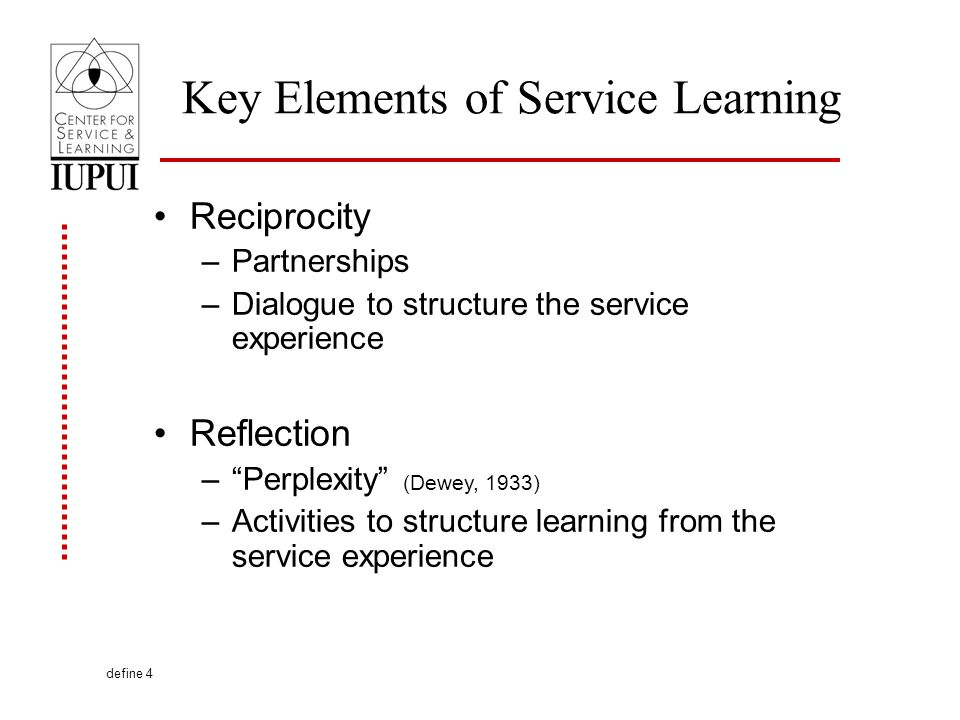 Key Elements of Service Learning Reciprocity –Partnerships –Dialogue to structure the service experience Reflection –Perplexity (Dewey, 1933) –Activities to structure learning from the service experience define 4