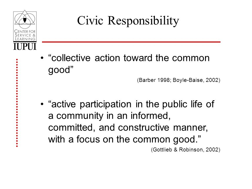 Civic Responsibility collective action toward the common good (Barber 1998; Boyle-Baise, 2002) active participation in the public life of a community in an informed, committed, and constructive manner, with a focus on the common good.
