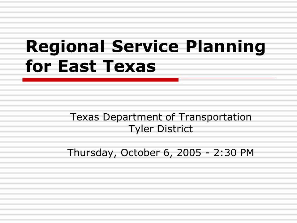 Regional Service Planning for East Texas Texas Department of Transportation Tyler District Thursday, October 6, 2005 - 2:30 PM