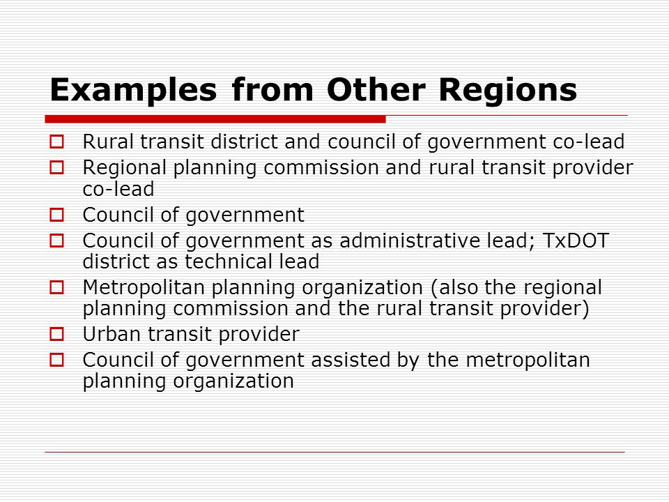 Examples from Other Regions Rural transit district and council of government co-lead Regional planning commission and rural transit provider co-lead Council of government Council of government as administrative lead; TxDOT district as technical lead Metropolitan planning organization (also the regional planning commission and the rural transit provider) Urban transit provider Council of government assisted by the metropolitan planning organization
