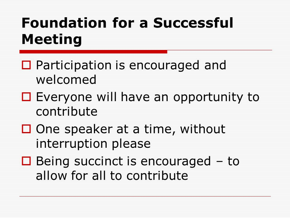 Foundation for a Successful Meeting Participation is encouraged and welcomed Everyone will have an opportunity to contribute One speaker at a time, without interruption please Being succinct is encouraged – to allow for all to contribute