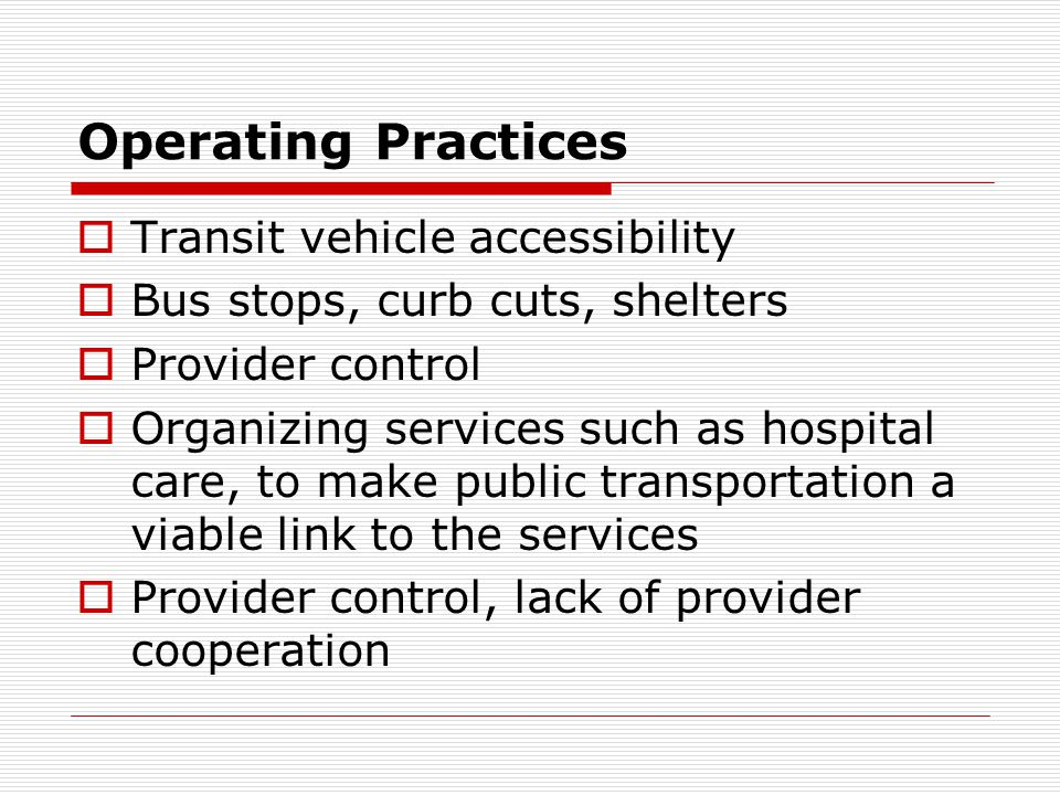 Operating Practices Transit vehicle accessibility Bus stops, curb cuts, shelters Provider control Organizing services such as hospital care, to make public transportation a viable link to the services Provider control, lack of provider cooperation