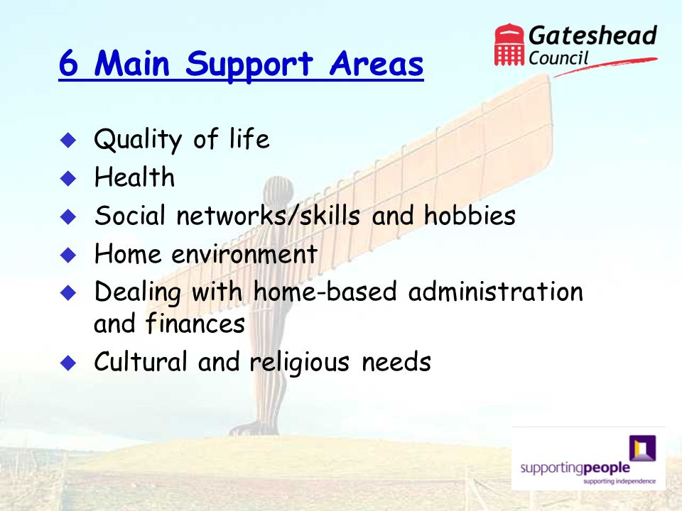 6 Main Support Areas u Quality of life u Health u Social networks/skills and hobbies u Home environment u Dealing with home-based administration and finances u Cultural and religious needs