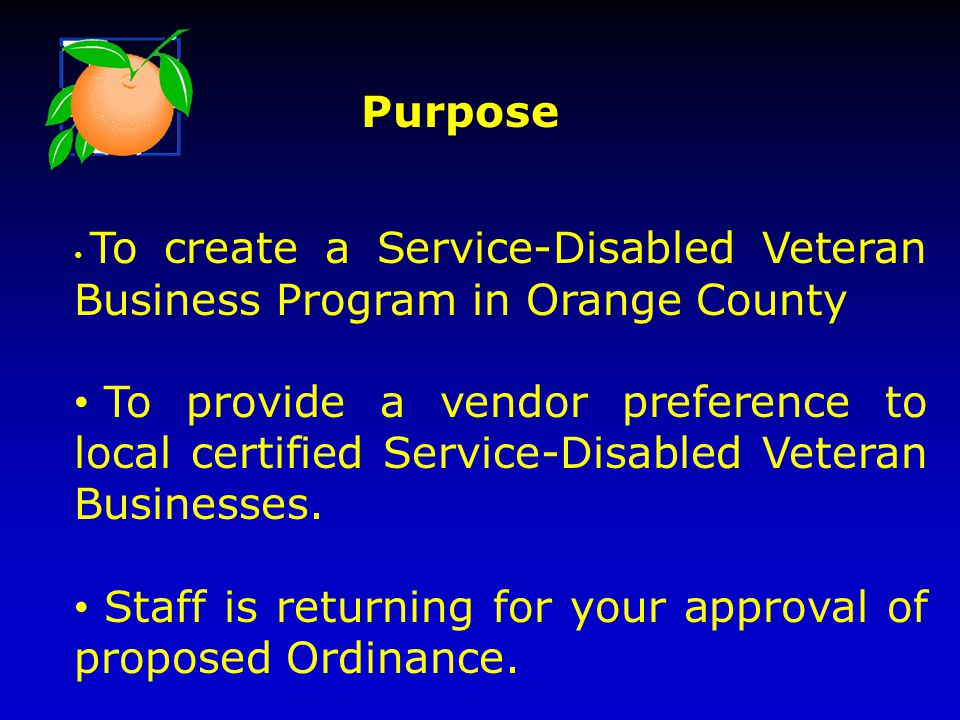 To create a Service-Disabled Veteran Business Program in Orange County To provide a vendor preference to local certified Service-Disabled Veteran Busi