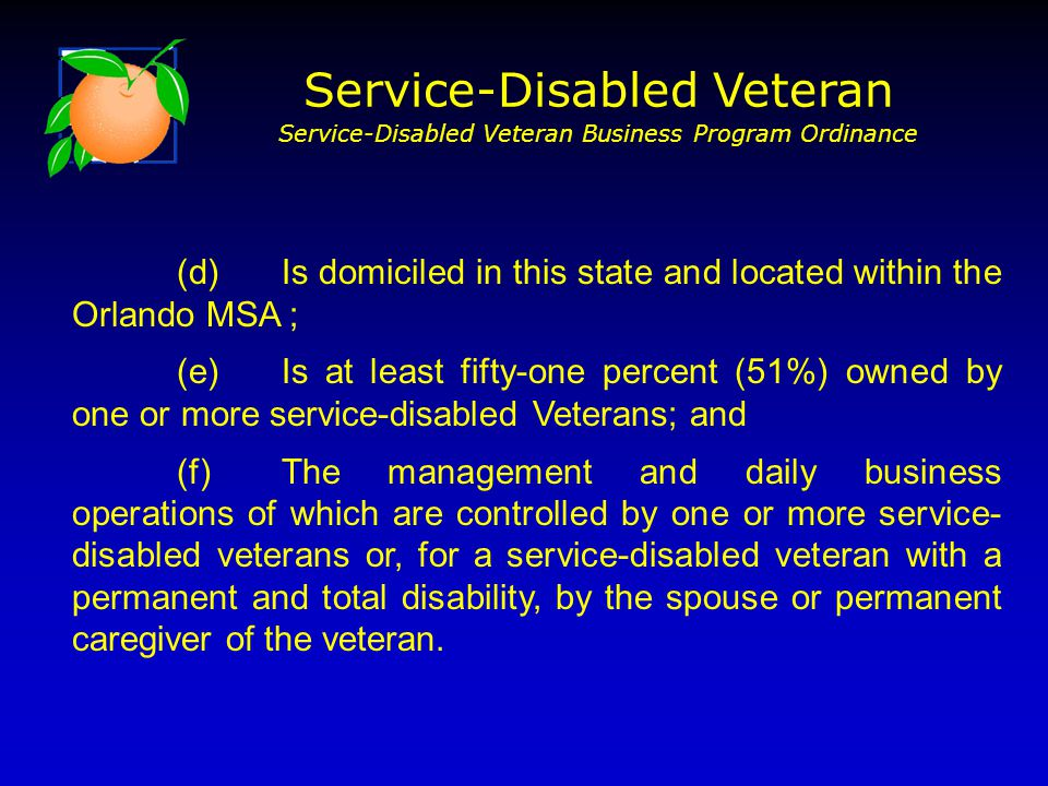 (d)Is domiciled in this state and located within the Orlando MSA ; (e)Is at least fifty-one percent (51%) owned by one or more service-disabled Veterans; and (f)The management and daily business operations of which are controlled by one or more service- disabled veterans or, for a service-disabled veteran with a permanent and total disability, by the spouse or permanent caregiver of the veteran.