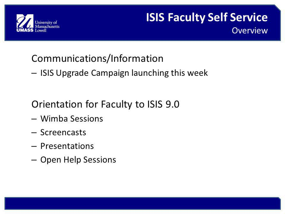 ISIS Faculty Self Service Overview Communications/Information – ISIS Upgrade Campaign launching this week Orientation for Faculty to ISIS 9.0 – Wimba Sessions – Screencasts – Presentations – Open Help Sessions