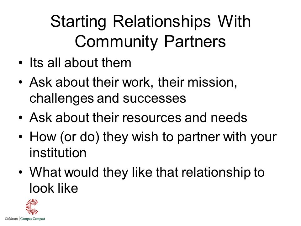 Starting Relationships With Community Partners Its all about them Ask about their work, their mission, challenges and successes Ask about their resources and needs How (or do) they wish to partner with your institution What would they like that relationship to look like