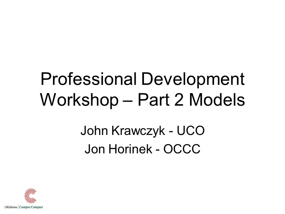 Professional Development Workshop – Part 2 Models John Krawczyk - UCO Jon Horinek - OCCC