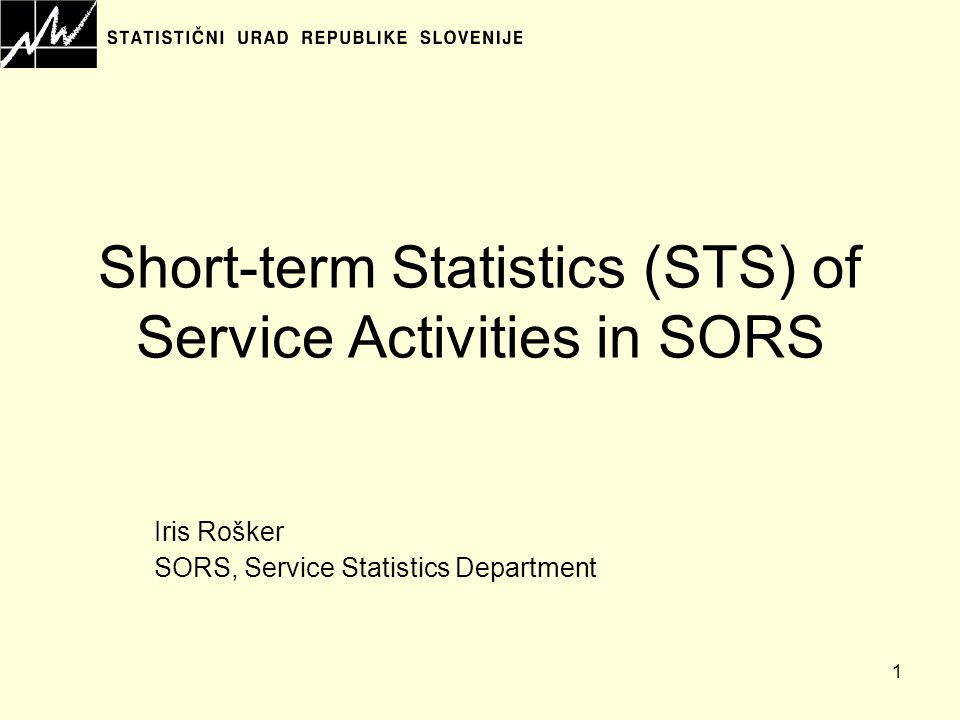 1 Short-term Statistics (STS) of Service Activities in SORS Iris Rošker SORS, Service Statistics Department