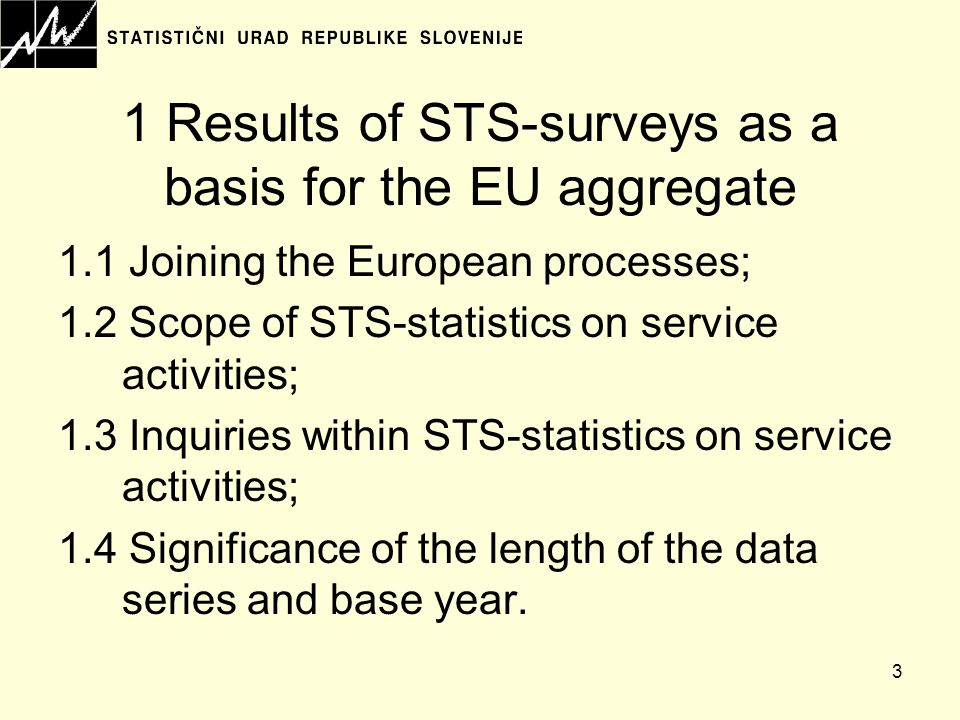 3 1 Results of STS-surveys as a basis for the EU aggregate 1.1 Joining the European processes; 1.2 Scope of STS-statistics on service activities; 1.3 Inquiries within STS-statistics on service activities; 1.4 Significance of the length of the data series and base year.