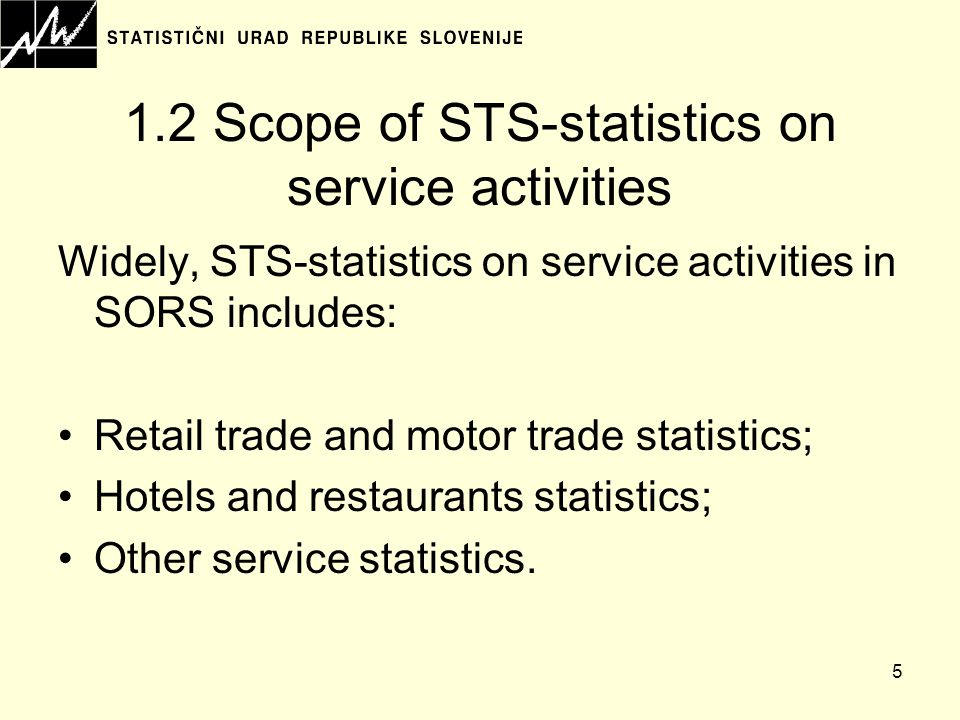 5 1.2 Scope of STS-statistics on service activities Widely, STS-statistics on service activities in SORS includes: Retail trade and motor trade statistics; Hotels and restaurants statistics; Other service statistics.