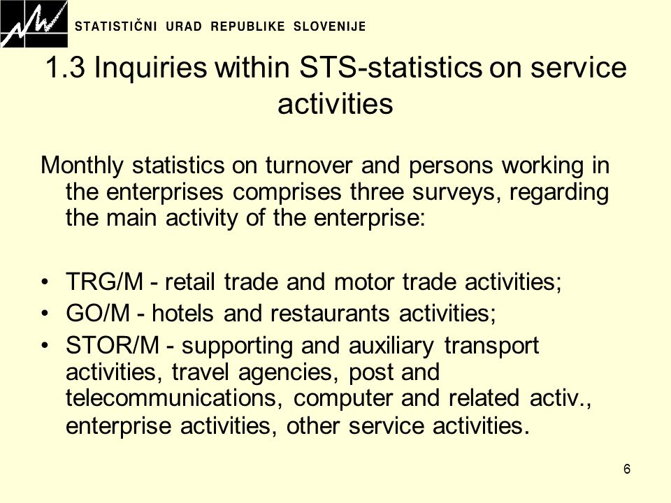 6 1.3 Inquiries within STS-statistics on service activities Monthly statistics on turnover and persons working in the enterprises comprises three surveys, regarding the main activity of the enterprise: TRG/M - retail trade and motor trade activities; GO/M - hotels and restaurants activities; STOR/M - supporting and auxiliary transport activities, travel agencies, post and telecommunications, computer and related activ., enterprise activities, other service activities.