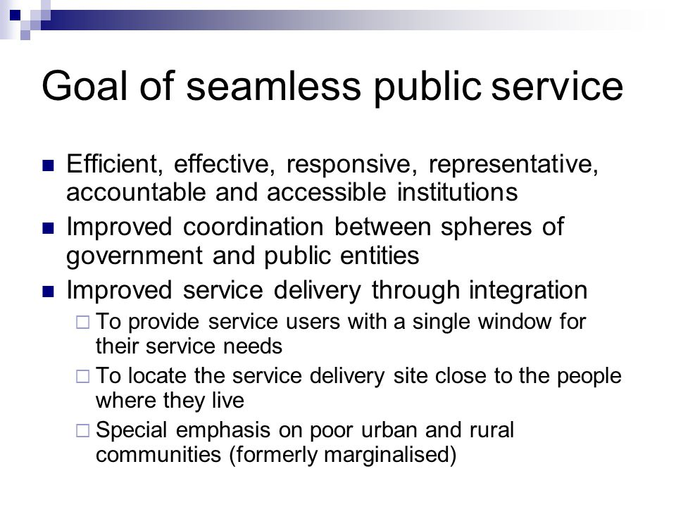 Goal of seamless public service Efficient, effective, responsive, representative, accountable and accessible institutions Improved coordination between spheres of government and public entities Improved service delivery through integration To provide service users with a single window for their service needs To locate the service delivery site close to the people where they live Special emphasis on poor urban and rural communities (formerly marginalised)