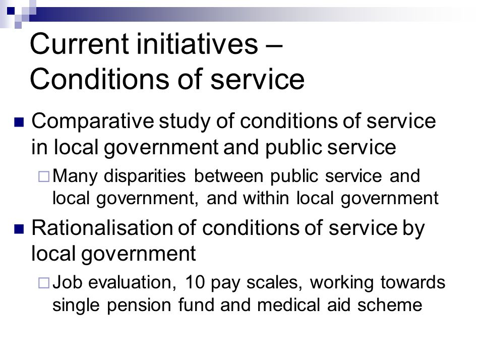 Current initiatives – Conditions of service Comparative study of conditions of service in local government and public service Many disparities between public service and local government, and within local government Rationalisation of conditions of service by local government Job evaluation, 10 pay scales, working towards single pension fund and medical aid scheme