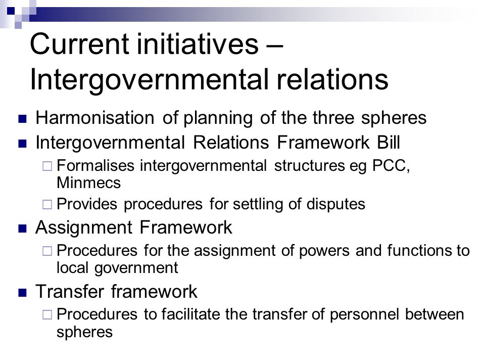 Current initiatives – Intergovernmental relations Harmonisation of planning of the three spheres Intergovernmental Relations Framework Bill Formalises intergovernmental structures eg PCC, Minmecs Provides procedures for settling of disputes Assignment Framework Procedures for the assignment of powers and functions to local government Transfer framework Procedures to facilitate the transfer of personnel between spheres