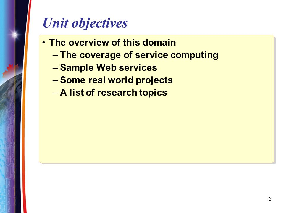 2 Unit objectives The overview of this domain –The coverage of service computing –Sample Web services –Some real world projects –A list of research topics