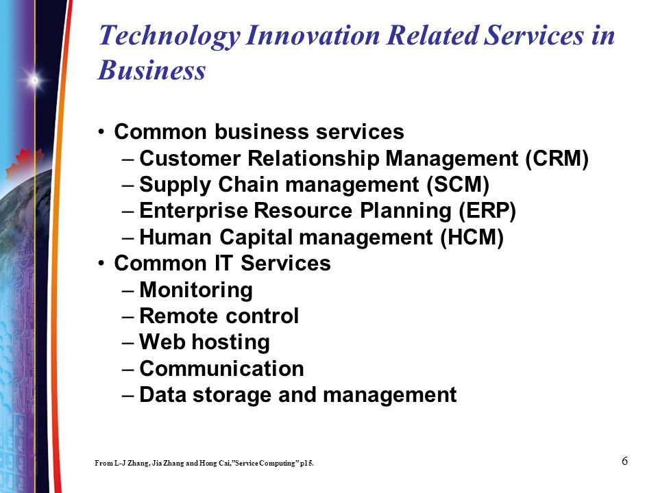 6 Technology Innovation Related Services in Business Common business services –Customer Relationship Management (CRM) –Supply Chain management (SCM) –Enterprise Resource Planning (ERP) –Human Capital management (HCM) Common IT Services –Monitoring –Remote control –Web hosting –Communication –Data storage and management From L-J Zhang, Jia Zhang and Hong Cai,Service Computing p15.
