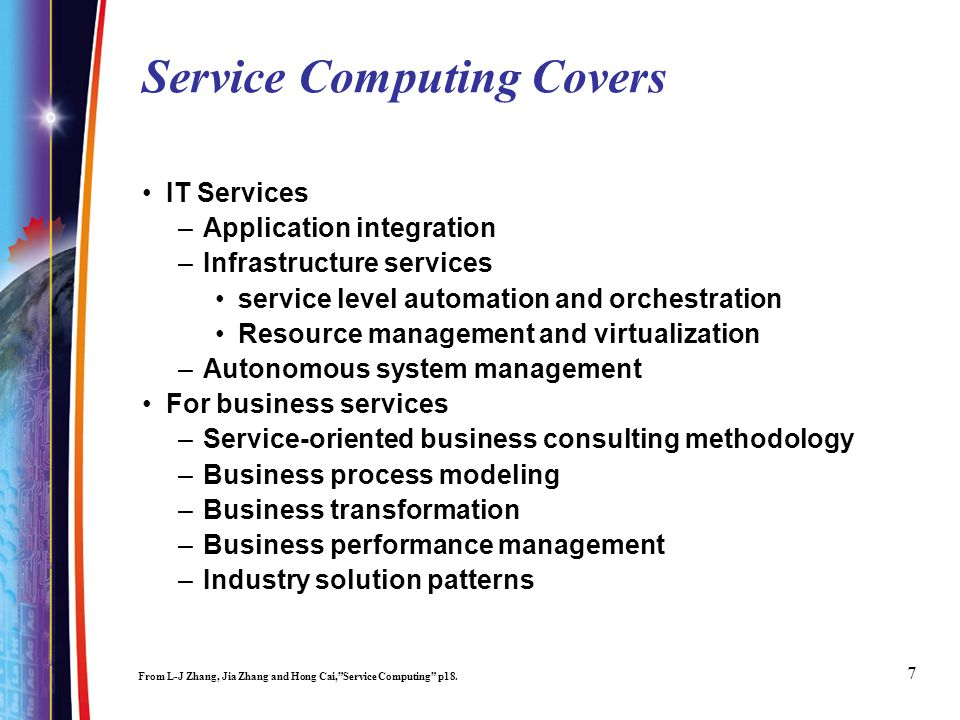 7 Service Computing Covers IT Services –Application integration –Infrastructure services service level automation and orchestration Resource management and virtualization –Autonomous system management For business services –Service-oriented business consulting methodology –Business process modeling –Business transformation –Business performance management –Industry solution patterns From L-J Zhang, Jia Zhang and Hong Cai,Service Computing p18.