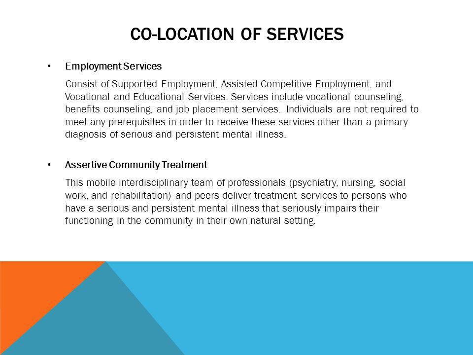 CO-LOCATION OF SERVICES Employment Services Consist of Supported Employment, Assisted Competitive Employment, and Vocational and Educational Services.