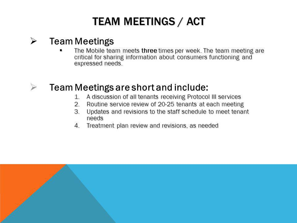 TEAM MEETINGS / ACT Team Meetings The Mobile team meets three times per week. The team meeting are critical for sharing information about consumers fu