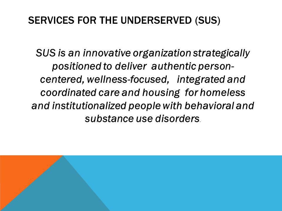 SERVICES FOR THE UNDERSERVED (SUS) SUS is an innovative organization strategically positioned to deliver authentic person- centered, wellness-focused,
