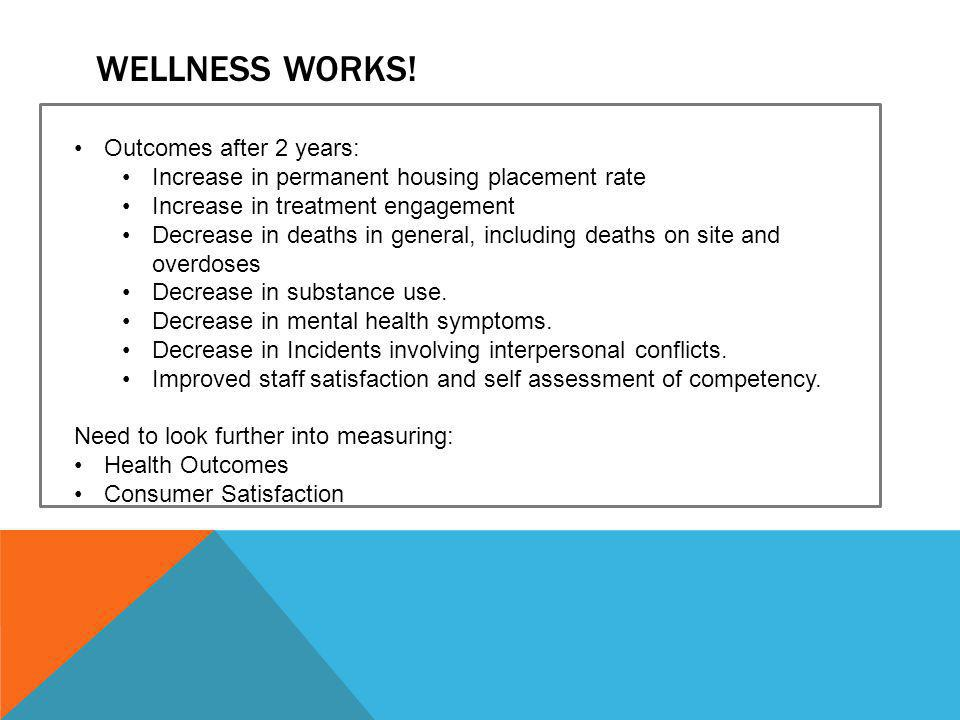 WELLNESS WORKS! Outcomes after 2 years: Increase in permanent housing placement rate Increase in treatment engagement Decrease in deaths in general, i