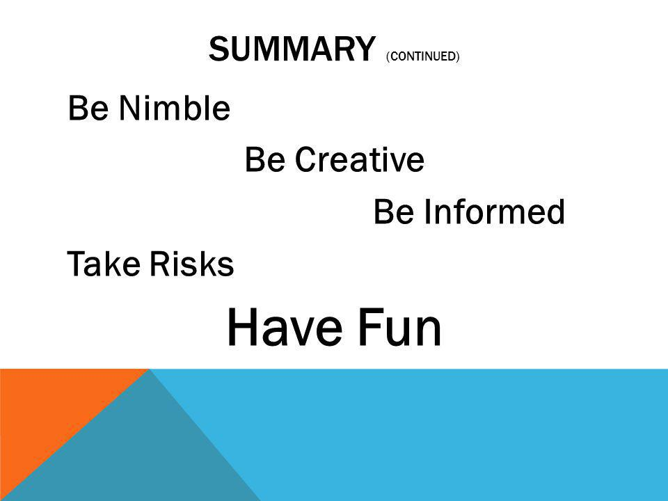 SUMMARY (CONTINUED) Be Nimble Be Creative Be Informed Take Risks Have Fun
