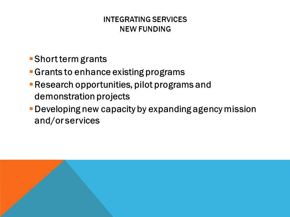 INTEGRATING SERVICES NEW FUNDING Short term grants Grants to enhance existing programs Research opportunities, pilot programs and demonstration projec