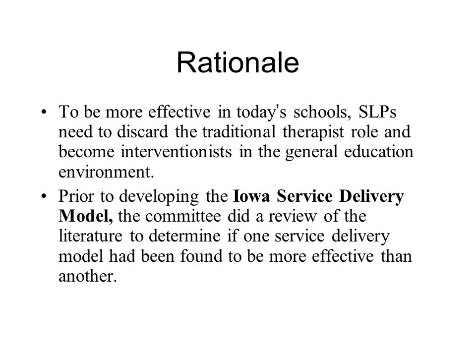 Rationale To be more effective in today s schools, SLPs need to discard the traditional therapist role and become interventionists in the general education environment.