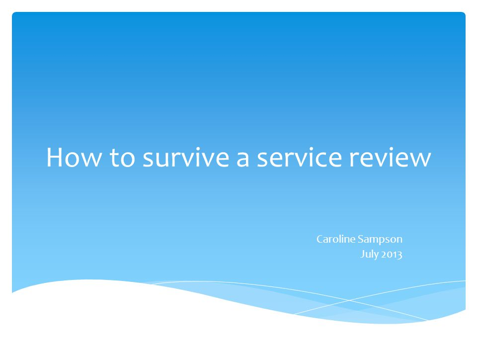 How to survive a service review Caroline Sampson July 2013
