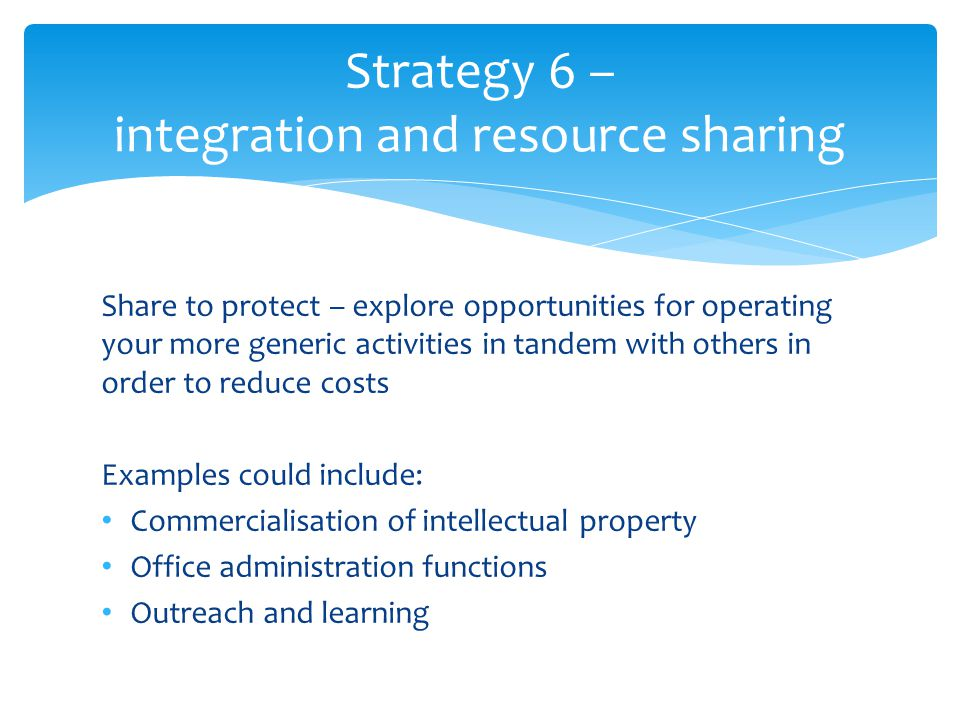 Share to protect – explore opportunities for operating your more generic activities in tandem with others in order to reduce costs Examples could include: Commercialisation of intellectual property Office administration functions Outreach and learning Strategy 6 – integration and resource sharing