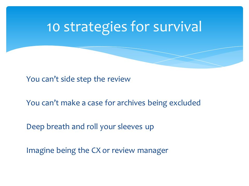 You cant side step the review You cant make a case for archives being excluded Deep breath and roll your sleeves up Imagine being the CX or review manager 10 strategies for survival