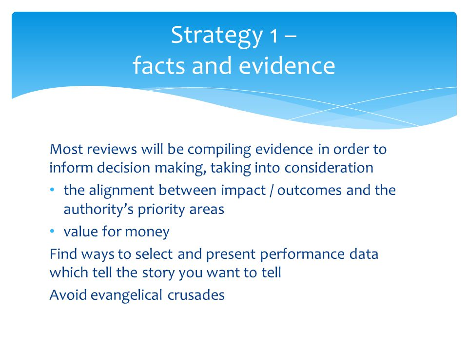Most reviews will be compiling evidence in order to inform decision making, taking into consideration the alignment between impact / outcomes and the authoritys priority areas value for money Find ways to select and present performance data which tell the story you want to tell Avoid evangelical crusades Strategy 1 – facts and evidence