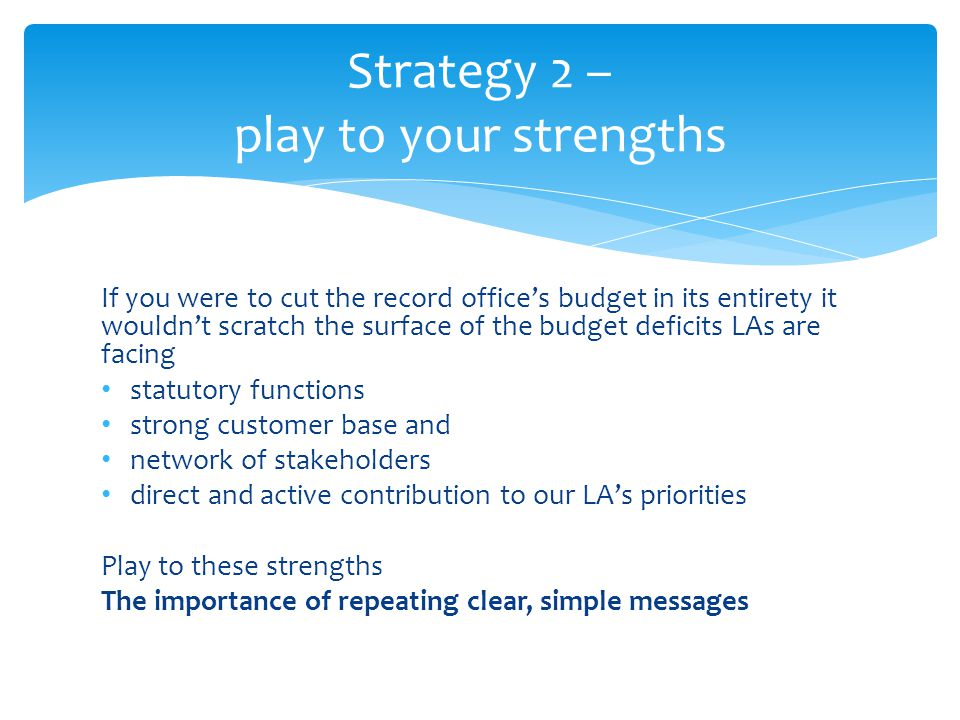 If you were to cut the record offices budget in its entirety it wouldnt scratch the surface of the budget deficits LAs are facing statutory functions strong customer base and network of stakeholders direct and active contribution to our LAs priorities Play to these strengths The importance of repeating clear, simple messages Strategy 2 – play to your strengths