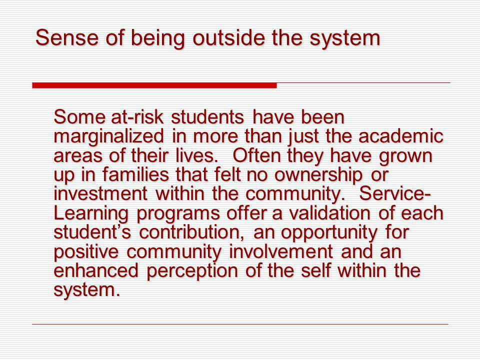 Sense of being outside the system Some at-risk students have been marginalized in more than just the academic areas of their lives. Often they have gr
