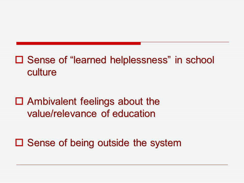Sense of learned helplessness in school culture Sense of learned helplessness in school culture Ambivalent feelings about the value/relevance of educa
