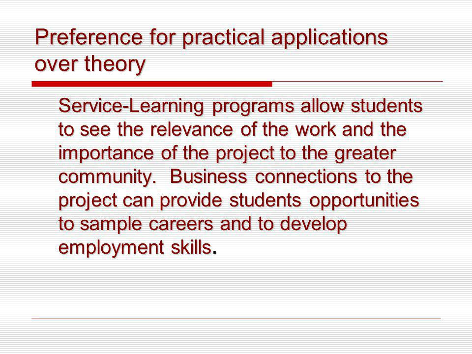 Preference for practical applications over theory Service-Learning programs allow students to see the relevance of the work and the importance of the