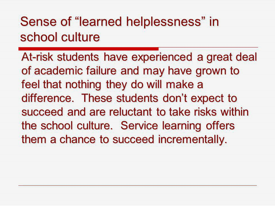Sense of learned helplessness in school culture At-risk students have experienced a great deal of academic failure and may have grown to feel that nothing they do will make a difference.