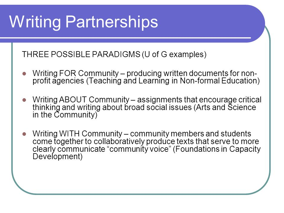 Writing Partnerships THREE POSSIBLE PARADIGMS (U of G examples) Writing FOR Community – producing written documents for non- profit agencies (Teaching and Learning in Non-formal Education) Writing ABOUT Community – assignments that encourage critical thinking and writing about broad social issues (Arts and Science in the Community) Writing WITH Community – community members and students come together to collaboratively produce texts that serve to more clearly communicate community voice (Foundations in Capacity Development)